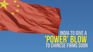 India to give a 'power' blow to Chinese firms soon