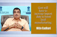 Govt will have to increase import duty to boost local manufacturing: Nitin Gadkari